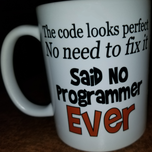 "A mug with ""The code looks perfect no need to fix it, said no programmer ever"""